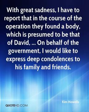 With great sadness, I have to report that in the course of the operation they found a body, which is presumed to be that of David, ... On behalf of the government, I would like to express deep condolences to his family and friends.