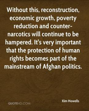 Kim Howells  - Without this, reconstruction, economic growth, poverty reduction and counter-narcotics will continue to be hampered. It's very important that the protection of human rights becomes part of the mainstream of Afghan politics.