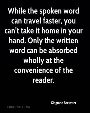 While the spoken word can travel faster, you can't take it home in your hand. Only the written word can be absorbed wholly at the convenience of the reader.