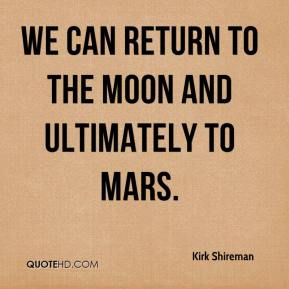 Kirk Shireman  - We can return to the moon and ultimately to Mars.