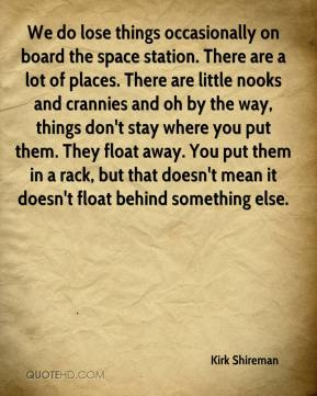 Kirk Shireman  - We do lose things occasionally on board the space station. There are a lot of places. There are little nooks and crannies and oh by the way, things don't stay where you put them. They float away. You put them in a rack, but that doesn't mean it doesn't float behind something else.
