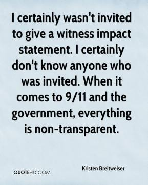 Kristen Breitweiser  - I certainly wasn't invited to give a witness impact statement. I certainly don't know anyone who was invited. When it comes to 9/11 and the government, everything is non-transparent.