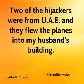 Kristen Breitweiser  - Two of the hijackers were from U.A.E. and they flew the planes into my husband's building.