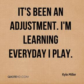 Kyle Miller  - It's been an adjustment. I'm learning everyday I play.