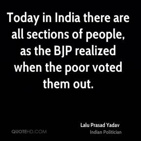 Today in India there are all sections of people, as the BJP realized when the poor voted them out.