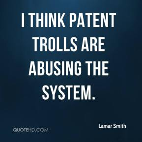 I think patent trolls are abusing the system.