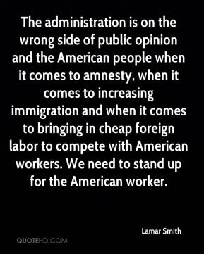 Lamar Smith  - The administration is on the wrong side of public opinion and the American people when it comes to amnesty, when it comes to increasing immigration and when it comes to bringing in cheap foreign labor to compete with American workers. We need to stand up for the American worker.