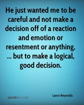 Lance Reynolds  - He just wanted me to be careful and not make a decision off of a reaction and emotion or resentment or anything, ... but to make a logical, good decision.