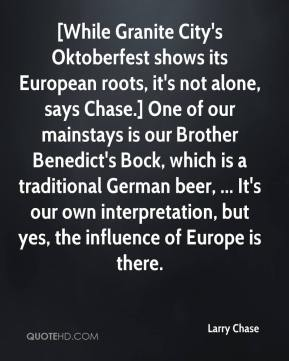Larry Chase  - [While Granite City's Oktoberfest shows its European roots, it's not alone, says Chase.] One of our mainstays is our Brother Benedict's Bock, which is a traditional German beer, ... It's our own interpretation, but yes, the influence of Europe is there.