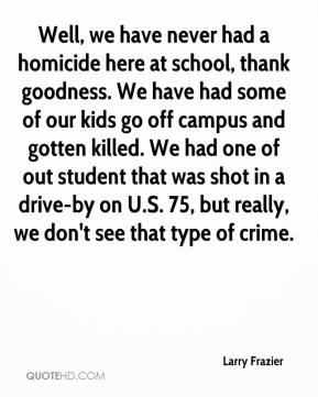 Larry Frazier  - Well, we have never had a homicide here at school, thank goodness. We have had some of our kids go off campus and gotten killed. We had one of out student that was shot in a drive-by on U.S. 75, but really, we don't see that type of crime.