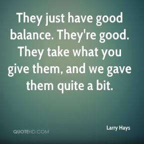Larry Hays  - They just have good balance. They're good. They take what you give them, and we gave them quite a bit.