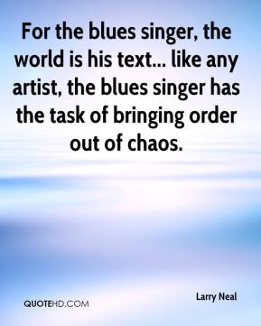 Larry Neal  - For the blues singer, the world is his text... like any artist, the blues singer has the task of bringing order out of chaos.