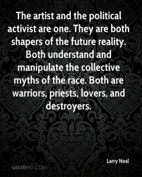 The artist and the political activist are one. They are both shapers of the future reality. Both understand and manipulate the collective myths of the race. Both are warriors, priests, lovers, and destroyers.