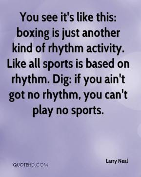 Larry Neal  - You see it's like this: boxing is just another kind of rhythm activity. Like all sports is based on rhythm. Dig: if you ain't got no rhythm, you can't play no sports.