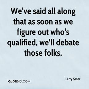 Larry Smar  - We've said all along that as soon as we figure out who's qualified, we'll debate those folks.
