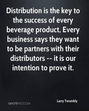 Larry Twombly  - Distribution is the key to the success of every beverage product, Every business says they want to be partners with their distributors -- it is our intention to prove it.