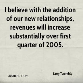 I believe with the addition of our new relationships, revenues will increase substantially over first quarter of 2005.