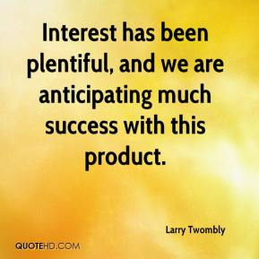 Larry Twombly  - Interest has been plentiful, and we are anticipating much success with this product.