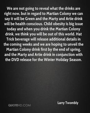 Larry Twombly  - We are not going to reveal what the drinks are right now, but in regard to Martian Colony we can say it will be Green and the Marty and Artie drink will be health conscious. Child obesity is big issue today and when you drink the Martian Colony drink, we think you will be out of this world. Hat Trick beverage will release additional details in the coming weeks and we are hoping to unveil the Martian Colony drink first by the end of spring, and the Marty and Artie drink in conjunction with the DVD release for the Winter Holiday Season.