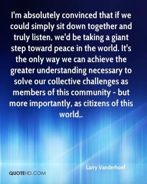 Larry Vanderhoef  - I'm absolutely convinced that if we could simply sit down together and truly listen, we'd be taking a giant step toward peace in the world. It's the only way we can achieve the greater understanding necessary to solve our collective challenges as members of this community - but more importantly, as citizens of this world.
