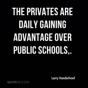 Larry Vanderhoef  - The privates are daily gaining advantage over public schools.