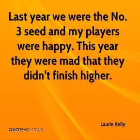 Laurie Kelly  - Last year we were the No. 3 seed and my players were happy. This year they were mad that they didn't finish higher.