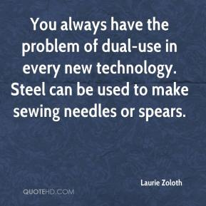 Laurie Zoloth  - You always have the problem of dual-use in every new technology. Steel can be used to make sewing needles or spears.