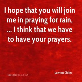 Lawton Chiles  - I hope that you will join me in praying for rain, ... I think that we have to have your prayers.