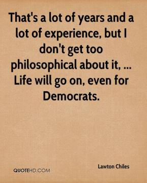 That's a lot of years and a lot of experience, but I don't get too philosophical about it, ... Life will go on, even for Democrats.