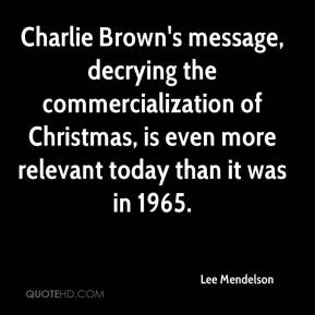 Charlie Brown's message, decrying the commercialization of Christmas, is even more relevant today than it was in 1965.