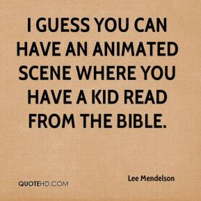 Lee Mendelson  - I guess you can have an animated scene where you have a kid read from the Bible.