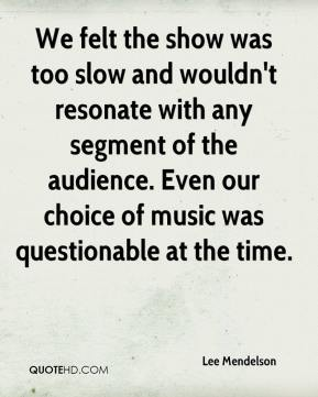 Lee Mendelson  - We felt the show was too slow and wouldn't resonate with any segment of the audience. Even our choice of music was questionable at the time.