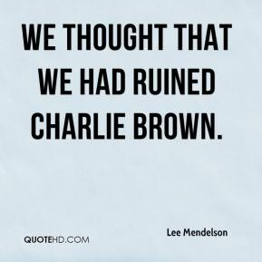 We thought that we had ruined Charlie Brown.