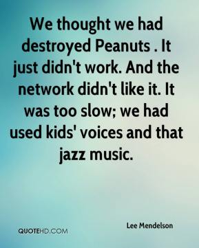 Lee Mendelson  - We thought we had destroyed Peanuts . It just didn't work. And the network didn't like it. It was too slow; we had used kids' voices and that jazz music.