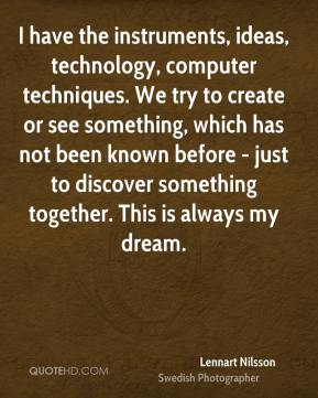 I have the instruments, ideas, technology, computer techniques. We try to create or see something, which has not been known before - just to discover something together. This is always my dream.
