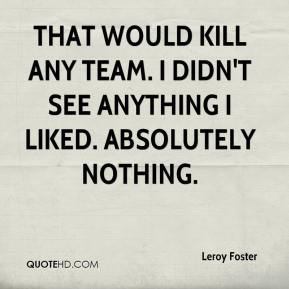 Leroy Foster  - That would kill any team. I didn't see anything I liked. Absolutely nothing.