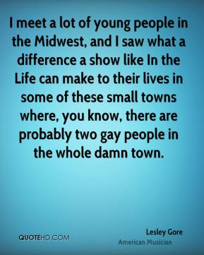 Lesley Gore - I meet a lot of young people in the Midwest, and I saw what a difference a show like In the Life can make to their lives in some of these small towns where, you know, there are probably two gay people in the whole damn town.