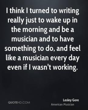 Lesley Gore - I think I turned to writing really just to wake up in the morning and be a musician and to have something to do, and feel like a musician every day even if I wasn't working.