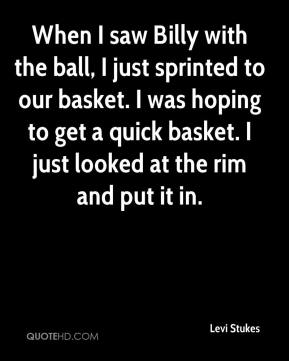 Levi Stukes  - When I saw Billy with the ball, I just sprinted to our basket. I was hoping to get a quick basket. I just looked at the rim and put it in.