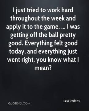 Lew Perkins  - I just tried to work hard throughout the week and apply it to the game, ... I was getting off the ball pretty good. Everything felt good today, and everything just went right, you know what I mean?