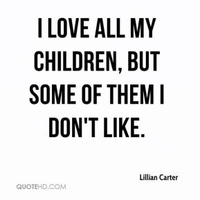 Lillian Carter  - I love all my children, but some of them I don't like.