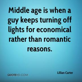 Lillian Carter  - Middle age is when a guy keeps turning off lights for economical rather than romantic reasons.