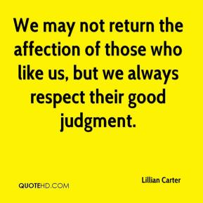 Lillian Carter  - We may not return the affection of those who like us, but we always respect their good judgment.