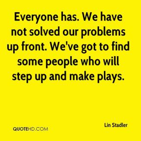 Lin Stadler  - Everyone has. We have not solved our problems up front. We've got to find some people who will step up and make plays.
