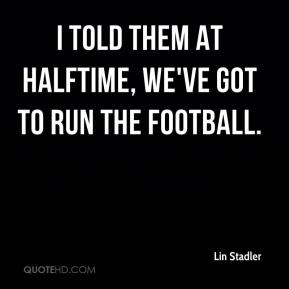 Lin Stadler  - I told them at halftime, we've got to run the football.