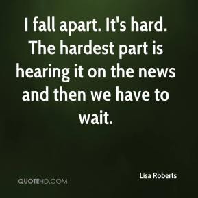 Lisa Roberts  - I fall apart. It's hard. The hardest part is hearing it on the news and then we have to wait.