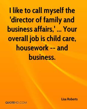 Lisa Roberts  - I like to call myself the 'director of family and business affairs,' ... Your overall job is child care, housework -- and business.