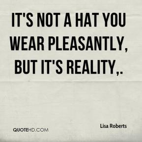 Lisa Roberts  - It's not a hat you wear pleasantly, but it's reality.