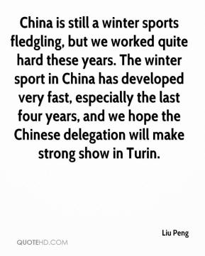 Liu Peng  - China is still a winter sports fledgling, but we worked quite hard these years. The winter sport in China has developed very fast, especially the last four years, and we hope the Chinese delegation will make strong show in Turin.