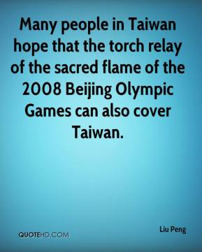 Liu Peng  - Many people in Taiwan hope that the torch relay of the sacred flame of the 2008 Beijing Olympic Games can also cover Taiwan.
